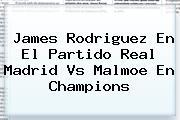 James Rodriguez En El Partido <b>Real Madrid</b> Vs Malmoe En Champions