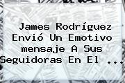 James Rodríguez Envió Un Emotivo <b>mensaje</b> A Sus Seguidoras En El ...