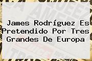 <b>James Rodríguez</b> Es Pretendido Por Tres Grandes De Europa