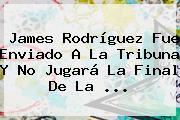 <b>James Rodríguez</b> Fue Enviado A La Tribuna Y No Jugará La Final De La ...