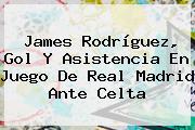 James Rodríguez, Gol Y Asistencia En Juego De <b>Real Madrid</b> Ante Celta