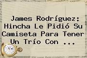 <b>James Rodríguez</b>: Hincha Le Pidió Su Camiseta Para Tener Un Trío Con <b>...</b>