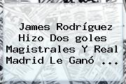 <b>James</b> Rodríguez Hizo Dos <b>goles</b> Magistrales Y Real Madrid Le Ganó <b>...</b>