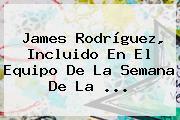 <b>James Rodríguez</b>, Incluido En El Equipo De La Semana De La <b>...</b>