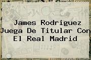 James Rodriguez Juega De Titular Con El <b>Real Madrid</b>