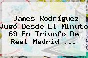 James Rodríguez Jugó Desde El Minuto 69 En Triunfo De <b>Real Madrid</b> ...