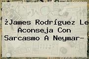 ¿<b>James Rodríguez</b> Le Aconseja Con Sarcasmo A Neymar?