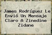 <b>James Rodríguez</b> Le Envió Un Mensaje Claro A Zinedine Zidane