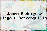 <b>James Rodríguez</b> Llegó A Barranquilla