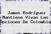 <b>James Rodríguez</b> Mantiene Vivas Las Opciones De Colombia