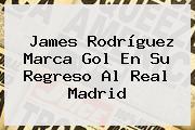 James Rodríguez Marca Gol En Su Regreso Al <b>Real Madrid</b>