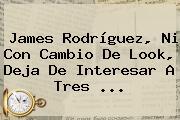 <b>James Rodríguez</b>, Ni Con Cambio De Look, Deja De Interesar A Tres ...
