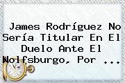 <b>James Rodríguez</b> No Sería Titular En El Duelo Ante El Wolfsburgo, Por <b>...</b>