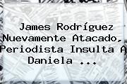 James Rodríguez Nuevamente Atacado, Periodista Insulta A <b>Daniela</b> <b>...</b>