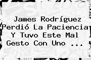 James Rodríguez Perdió La Paciencia Y Tuvo Este Mal Gesto Con Uno <b>...</b>
