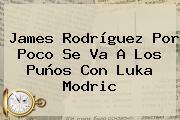 <b>James Rodríguez</b> Por Poco Se Va A Los Puños Con Luka Modric