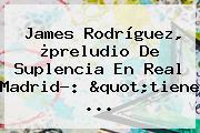 <b>James Rodríguez</b>, ¿preludio De Suplencia En Real Madrid?: &quot;tiene ...