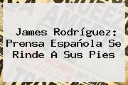 <b>James Rodríguez</b>: Prensa Española Se Rinde A Sus Pies