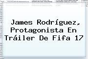 James Rodríguez, Protagonista En Tráiler De <b>Fifa 17</b>