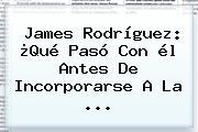 <b>James Rodríguez</b>: ¿Qué Pasó Con él Antes De Incorporarse A La ...