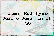 <b>James Rodríguez</b> Quiere Jugar En El PSG