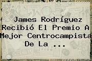 James Rodríguez Recibió El Premio A Mejor Centrocampista De La <b>...</b>