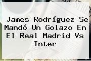 James Rodríguez Se Mandó Un Golazo En El <b>Real Madrid Vs Inter</b>