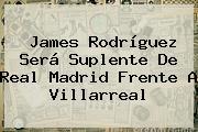 James Rodríguez Será Suplente De <b>Real Madrid</b> Frente A Villarreal