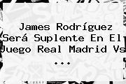 James Rodríguez Será Suplente En El Juego <b>Real Madrid</b> Vs ...