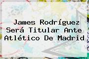 <b>James Rodríguez</b> Será Titular Ante Atlético De Madrid