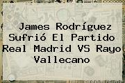 James Rodríguez Sufrió El Partido <b>Real Madrid VS Rayo Vallecano</b>