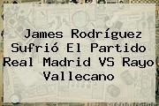 James Rodríguez Sufrió El Partido <b>Real Madrid VS Rayo Vallecano</b>
