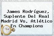 James Rodríguez, Suplente Del <b>Real Madrid</b> Vs. Atlético En Champions