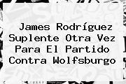 <b>James Rodríguez</b> Suplente Otra Vez Para El Partido Contra Wolfsburgo