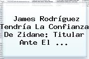 <b>James Rodríguez</b> Tendría La Confianza De Zidane: Titular Ante El ...