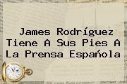 <b>James Rodríguez</b> Tiene A Sus Pies A La Prensa Española
