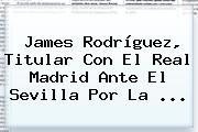 James Rodríguez, Titular Con El Real Madrid Ante El Sevilla Por La ...