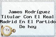 James Rodríguez Titular Con El <b>Real Madrid</b> En El Partido De <b>hoy</b>