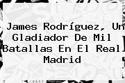 James Rodríguez, Un Gladiador De Mil Batallas En El <b>Real Madrid</b>