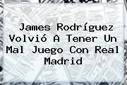 James Rodríguez Volvió A Tener Un Mal Juego Con <b>Real Madrid</b>
