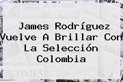 <b>James Rodríguez</b> Vuelve A Brillar Con La Selección Colombia