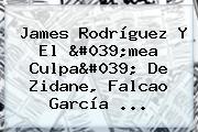 <b>James Rodríguez</b> Y El &#039;mea Culpa&#039; De Zidane, Falcao García ...