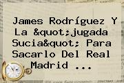 James Rodríguez Y La &quot;jugada Sucia&quot; Para Sacarlo Del <b>Real Madrid</b> ...