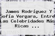 James Rodríguez Y <b>Sofía Vergara</b>, Entre Las Celebridades Más Ricas <b>...</b>