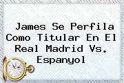 James Se Perfila Como Titular En El <b>Real Madrid</b> Vs. Espanyol