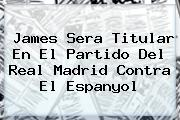 James Sera Titular En El Partido Del <b>Real Madrid</b> Contra El Espanyol