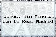 James, Sin Minutos Con El <b>Real Madrid</b>