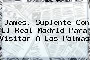 James, Suplente Con El <b>Real Madrid</b> Para Visitar A Las Palmas