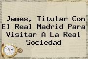 James, Titular Con El <b>Real Madrid</b> Para Visitar A La <b>Real Sociedad</b>