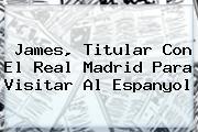 James, Titular Con El <b>Real Madrid</b> Para Visitar Al Espanyol